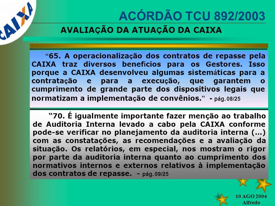 10 AGO 2004 Alfredo ACÓRDÃO TCU 892/2003 65. A operacionaliza ç ão dos contratos de repasse pela CAIXA traz diversos benef í cios para os Gestores. Is
