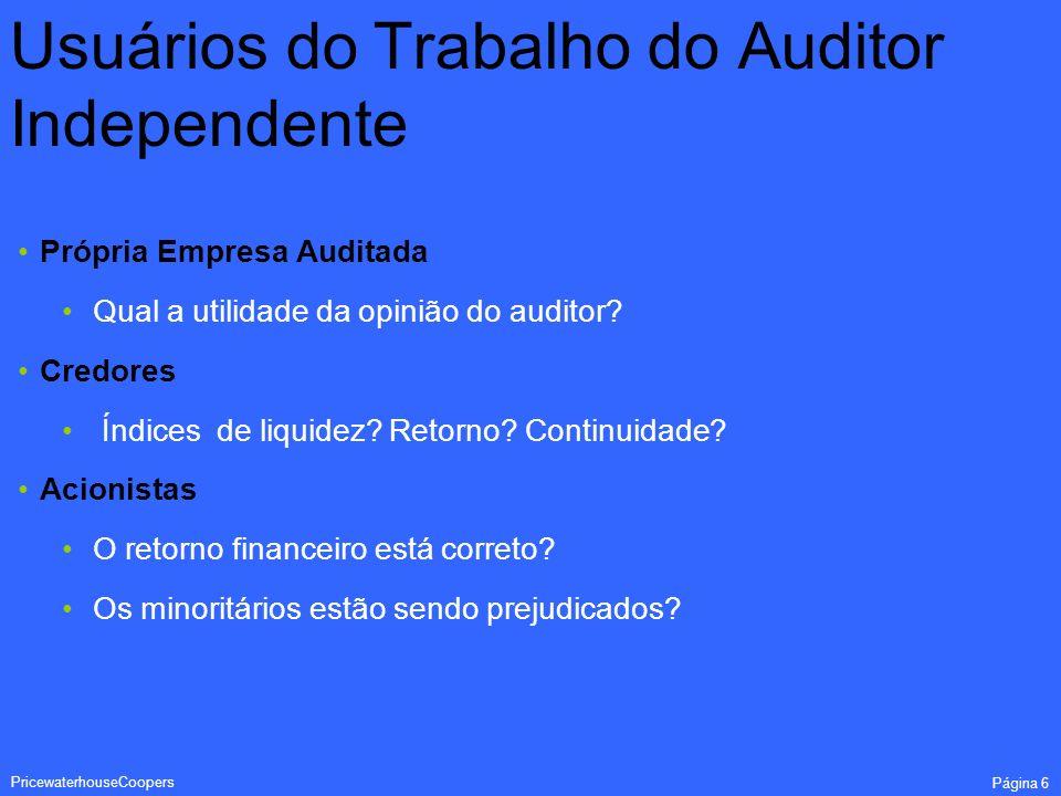PricewaterhouseCoopers Página 6 Usuários do Trabalho do Auditor Independente Própria Empresa Auditada Qual a utilidade da opinião do auditor? Credores