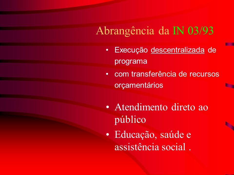 Abrangência da IN 03/93 Execução descentralizada de programa com transferência de recursos orçamentários Atendimento direto ao público Educação, saúde