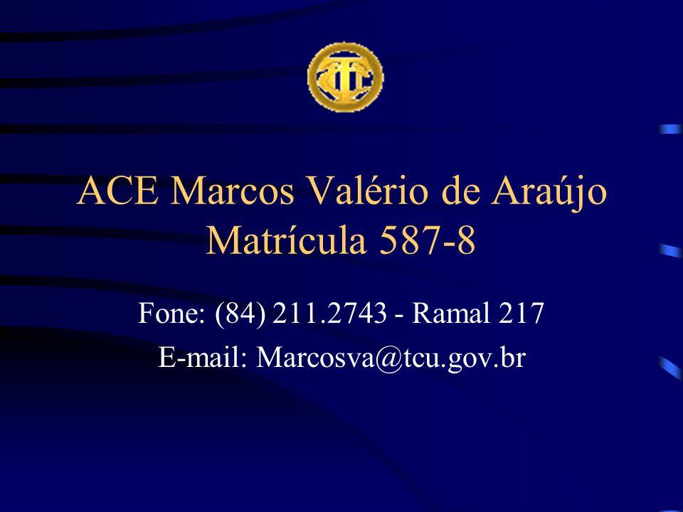 ACE Marcos Valério de Araújo Matrícula 587-8 Fone: (84) 211.2743 - Ramal 217 E-mail: Marcosva@tcu.gov.br