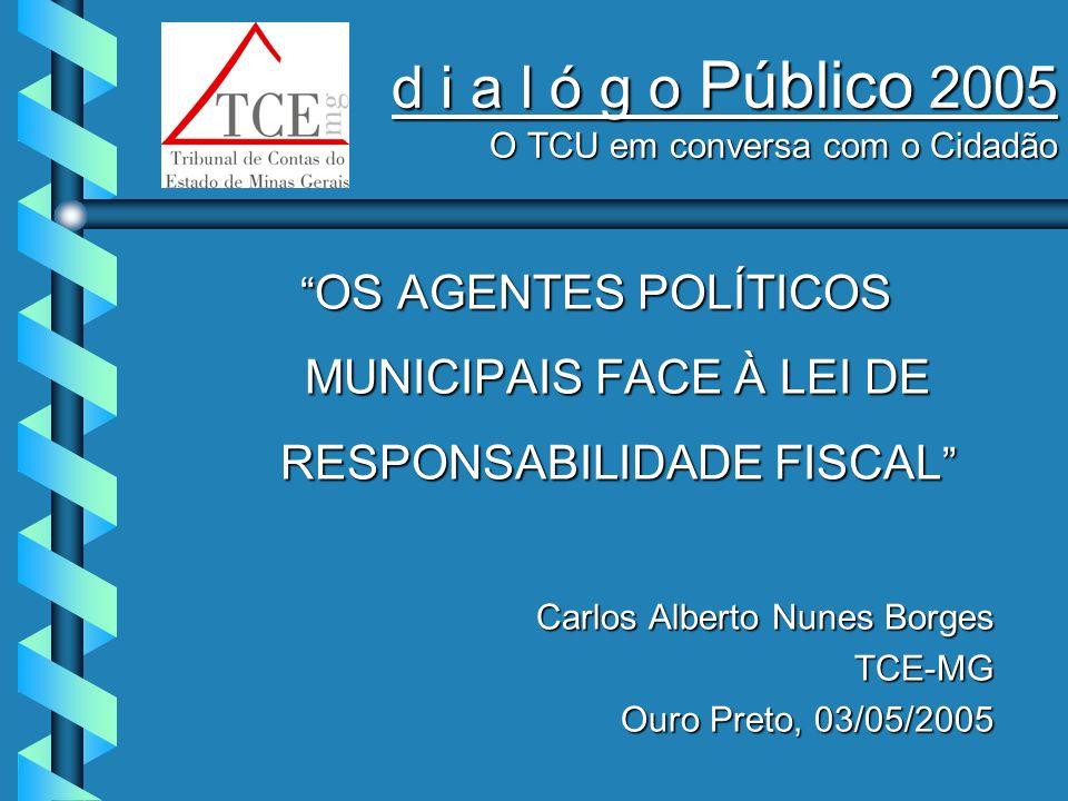 d i a l ó g o Público 2005 O TCU em conversa com o Cidadão OS AGENTES POLÍTICOS MUNICIPAIS FACE À LEI DE RESPONSABILIDADE FISCAL OS AGENTES POLÍTICOS