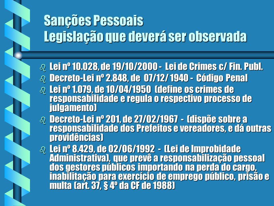 Sanções Pessoais Legislação que deverá ser observada b Lei nº 10.028, de 19/10/2000 - Lei de Crimes c/ Fin. Publ. b Decreto-Lei nº 2.848, de 07/12/ 19