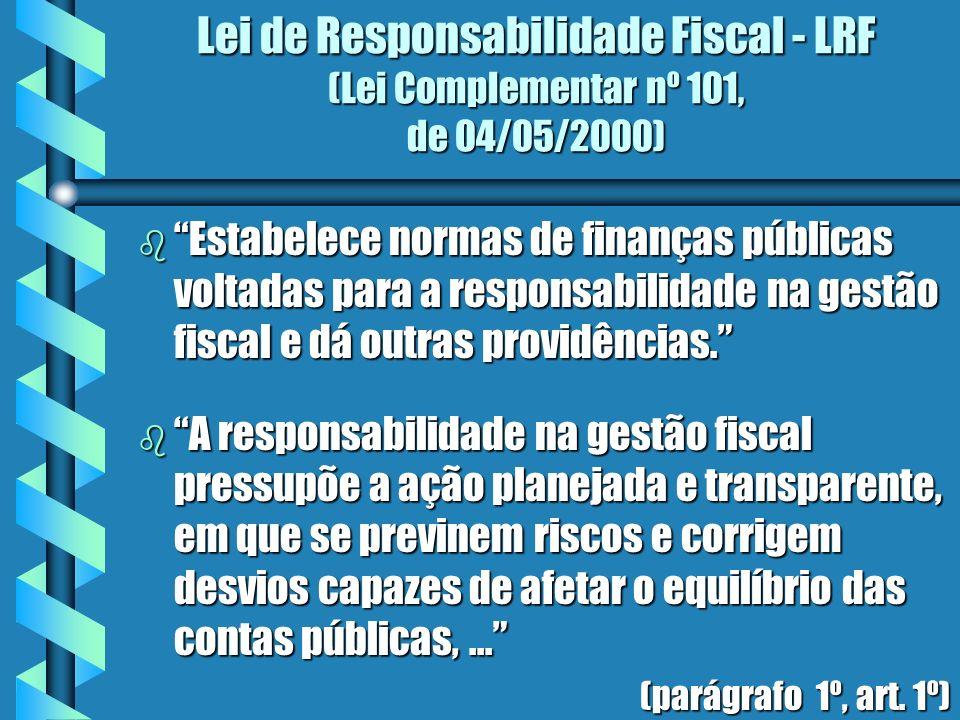 Lei de Responsabilidade Fiscal - LRF (Lei Complementar nº 101, de 04/05/2000) b Estabelece normas de finanças públicas voltadas para a responsabilidade na gestão fiscal e dá outras providências.