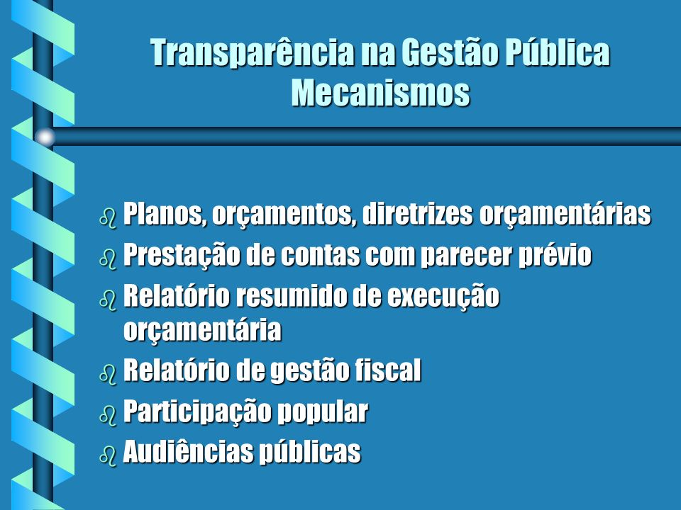 Transparência na Gestão Pública Mecanismos b Planos, orçamentos, diretrizes orçamentárias b Prestação de contas com parecer prévio b Relatório resumido de execução orçamentária b Relatório de gestão fiscal b Participação popular b Audiências públicas