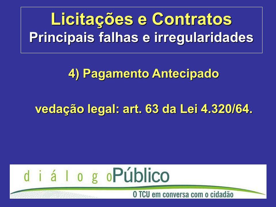 Licitações e Contratos Principais falhas e irregularidades 4) Pagamento Antecipado vedação legal: art. 63 da Lei 4.320/64.