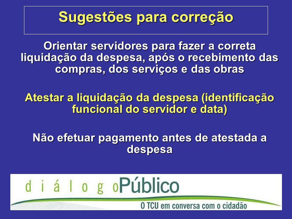 Sugestões para correção Orientar servidores para fazer a correta liquidação da despesa, após o recebimento das compras, dos serviços e das obras Atest