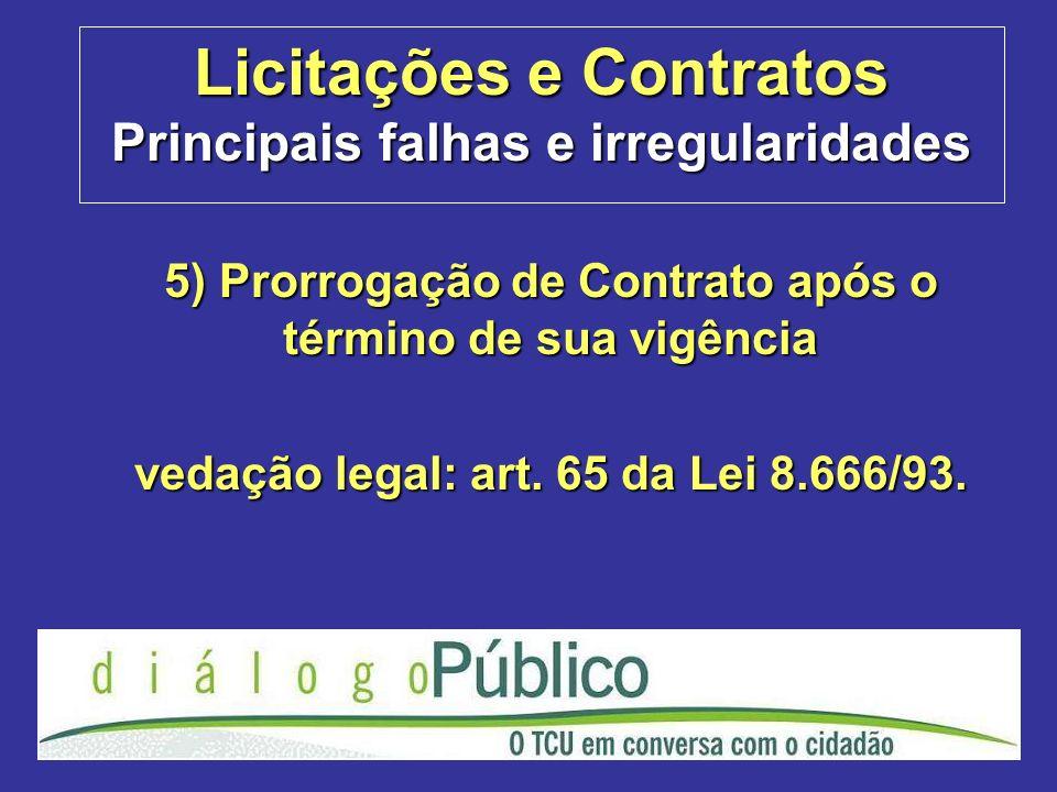 Licitações e Contratos Principais falhas e irregularidades 5) Prorrogação de Contrato após o término de sua vigência vedação legal: art. 65 da Lei 8.6