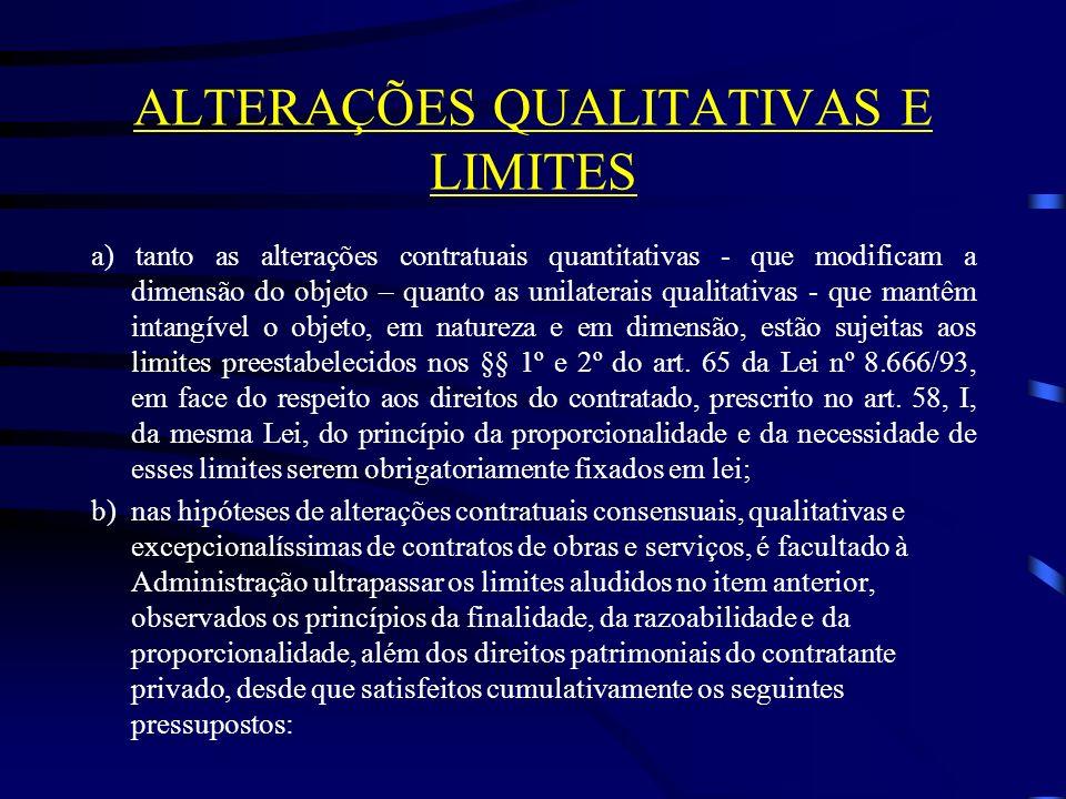 ALTERAÇÕES QUALITATIVAS E LIMITES a) tanto as alterações contratuais quantitativas - que modificam a dimensão do objeto – quanto as unilaterais qualitativas - que mantêm intangível o objeto, em natureza e em dimensão, estão sujeitas aos limites preestabelecidos nos §§ 1º e 2º do art.