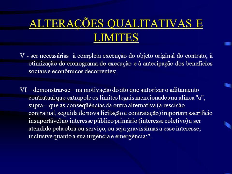 ALTERAÇÕES QUALITATIVAS E LIMITES V - ser necessárias à completa execução do objeto original do contrato, à otimização do cronograma de execução e à antecipação dos benefícios sociais e econômicos decorrentes; VI – demonstrar-se – na motivação do ato que autorizar o aditamento contratual que extrapole os limites legais mencionados na alínea a , supra – que as conseqüências da outra alternativa (a rescisão contratual, seguida de nova licitação e contratação) importam sacrifício insuportável ao interesse público primário (interesse coletivo) a ser atendido pela obra ou serviço, ou seja gravíssimas a esse interesse; inclusive quanto à sua urgência e emergência; .