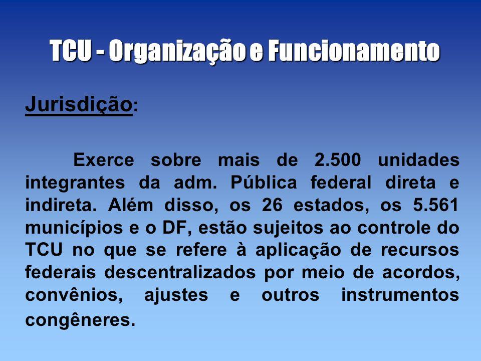 TCU - Organização e Funcionamento Jurisdição : Exerce sobre mais de 2.500 unidades integrantes da adm. Pública federal direta e indireta. Além disso,