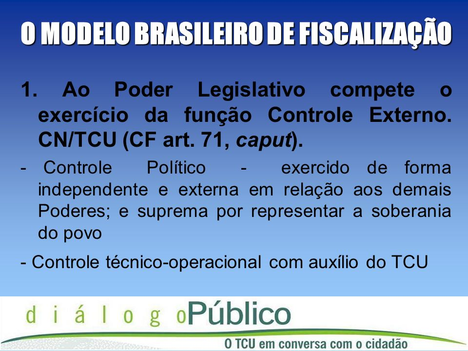 O MODELO BRASILEIRO DE FISCALIZAÇÃO 1. Ao Poder Legislativo compete o exercício da função Controle Externo. CN/TCU (CF art. 71, caput). - Controle Pol