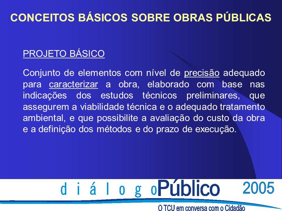 CONCEITOS BÁSICOS SOBRE OBRAS PÚBLICAS PROJETO BÁSICO Conjunto de elementos com nível de precisão adequado para caracterizar a obra, elaborado com bas