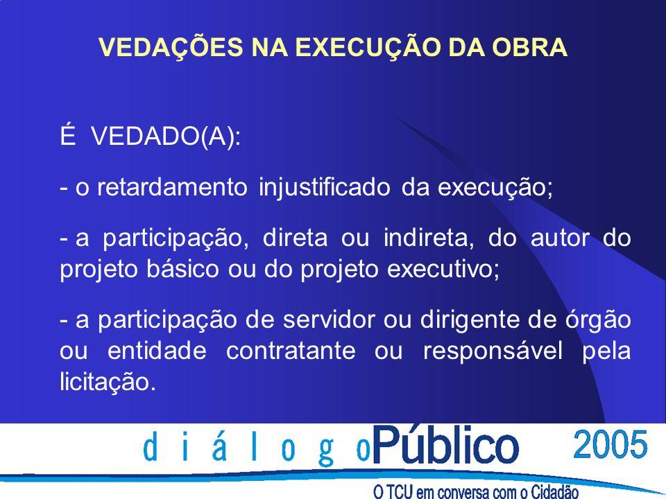 VEDAÇÕES NA EXECUÇÃO DA OBRA É VEDADO(A): - o retardamento injustificado da execução; - a participação, direta ou indireta, do autor do projeto básico