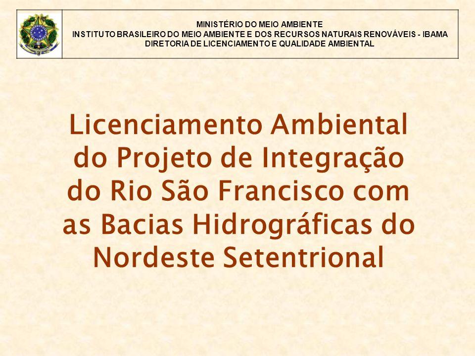 MINISTÉRIO DO MEIO AMBIENTE INSTITUTO BRASILEIRO DO MEIO AMBIENTE E DOS RECURSOS NATURAIS RENOVÁVEIS - IBAMA DIRETORIA DE LICENCIAMENTO E QUALIDADE AMBIENTAL Licenciamento Ambiental do Projeto de Integração do Rio São Francisco com as Bacias Hidrográficas do Nordeste Setentrional