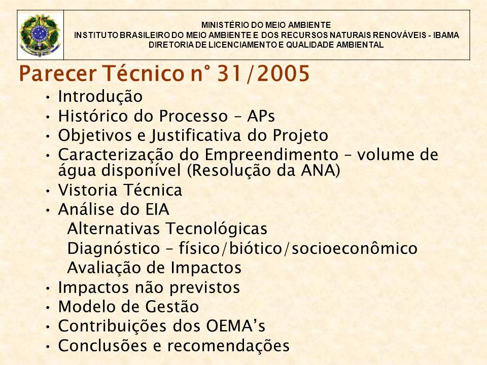 MINISTÉRIO DO MEIO AMBIENTE INSTITUTO BRASILEIRO DO MEIO AMBIENTE E DOS RECURSOS NATURAIS RENOVÁVEIS - IBAMA DIRETORIA DE LICENCIAMENTO E QUALIDADE AMBIENTAL Parecer Técnico n° 31/2005 Introdução Histórico do Processo – APs Objetivos e Justificativa do Projeto Caracterização do Empreendimento – volume de água disponível (Resolução da ANA) Vistoria Técnica Análise do EIA Alternativas Tecnológicas Diagnóstico – físico/biótico/socioeconômico Avaliação de Impactos Impactos não previstos Modelo de Gestão Contribuições dos OEMAs Conclusões e recomendações