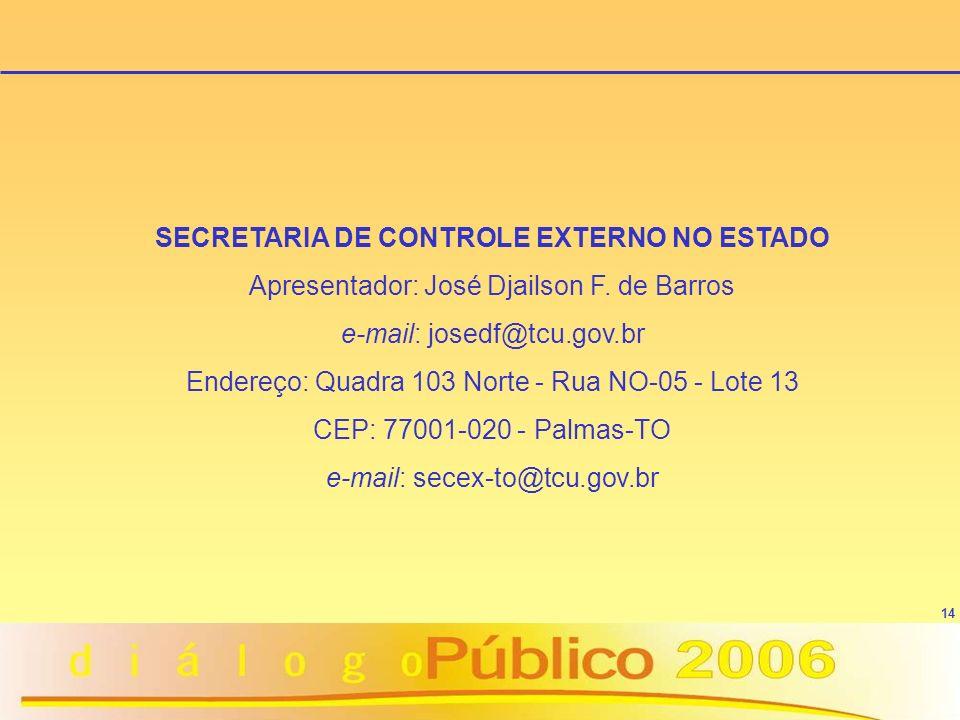 14 SECRETARIA DE CONTROLE EXTERNO NO ESTADO Apresentador: José Djailson F. de Barros e-mail: josedf@tcu.gov.br Endereço: Quadra 103 Norte - Rua NO-05