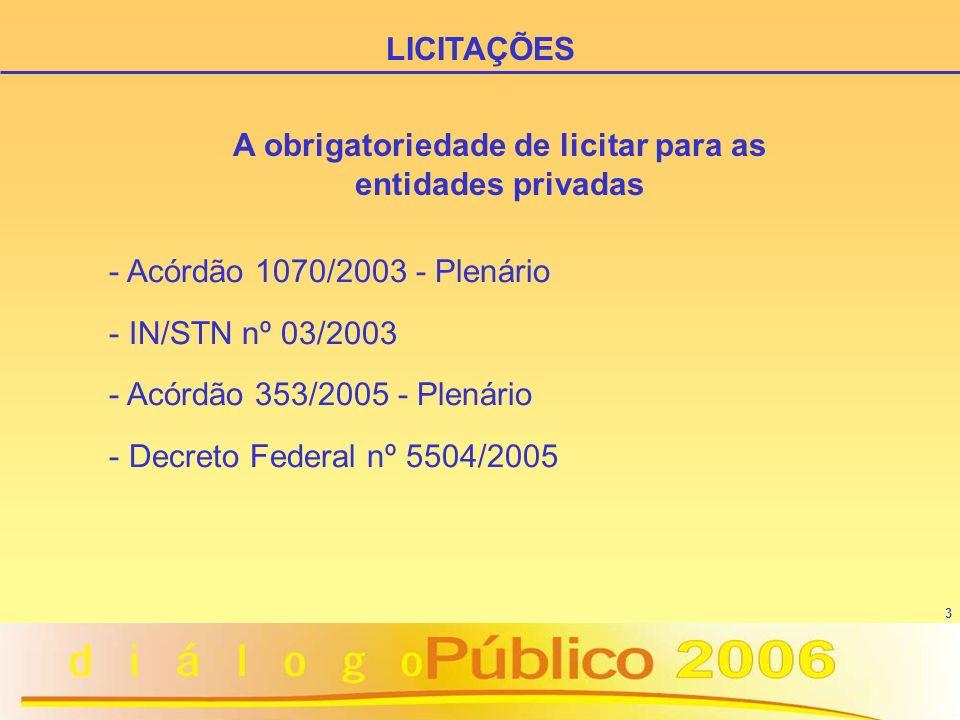 3 - Acórdão 1070/2003 - Plenário - IN/STN nº 03/2003 - Acórdão 353/2005 - Plenário - Decreto Federal nº 5504/2005 LICITAÇÕES A obrigatoriedade de lici