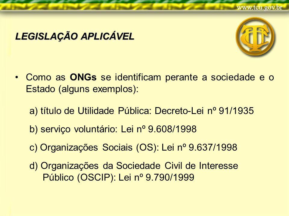 LEGISLAÇÃO APLICÁVEL Como as ONGs se identificam perante a sociedade e o Estado (alguns exemplos): a) título de Utilidade Pública: Decreto-Lei nº 91/1935 b) serviço voluntário: Lei nº 9.608/1998 c) Organizações Sociais (OS): Lei nº 9.637/1998 d) Organizações da Sociedade Civil de Interesse Público (OSCIP): Lei nº 9.790/1999