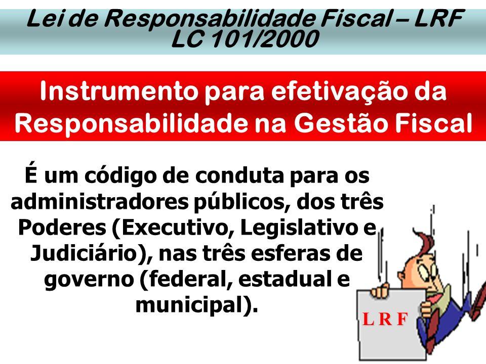 Lei de Responsabilidade Fiscal – LRF LC 101/2000 Instrumento para efetivação da Responsabilidade na Gestão Fiscal L R F É um código de conduta para os