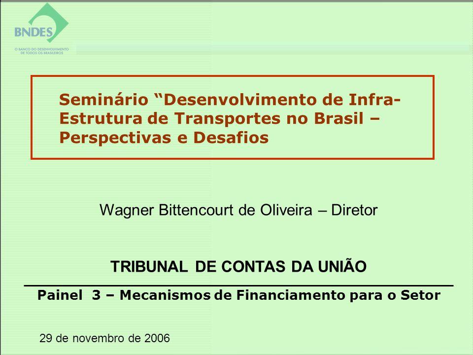 29 de novembro de 2006 Painel 3 – Mecanismos de Financiamento para o Setor Seminário Desenvolvimento de Infra- Estrutura de Transportes no Brasil – Perspectivas e Desafios Wagner Bittencourt de Oliveira – Diretor TRIBUNAL DE CONTAS DA UNIÃO