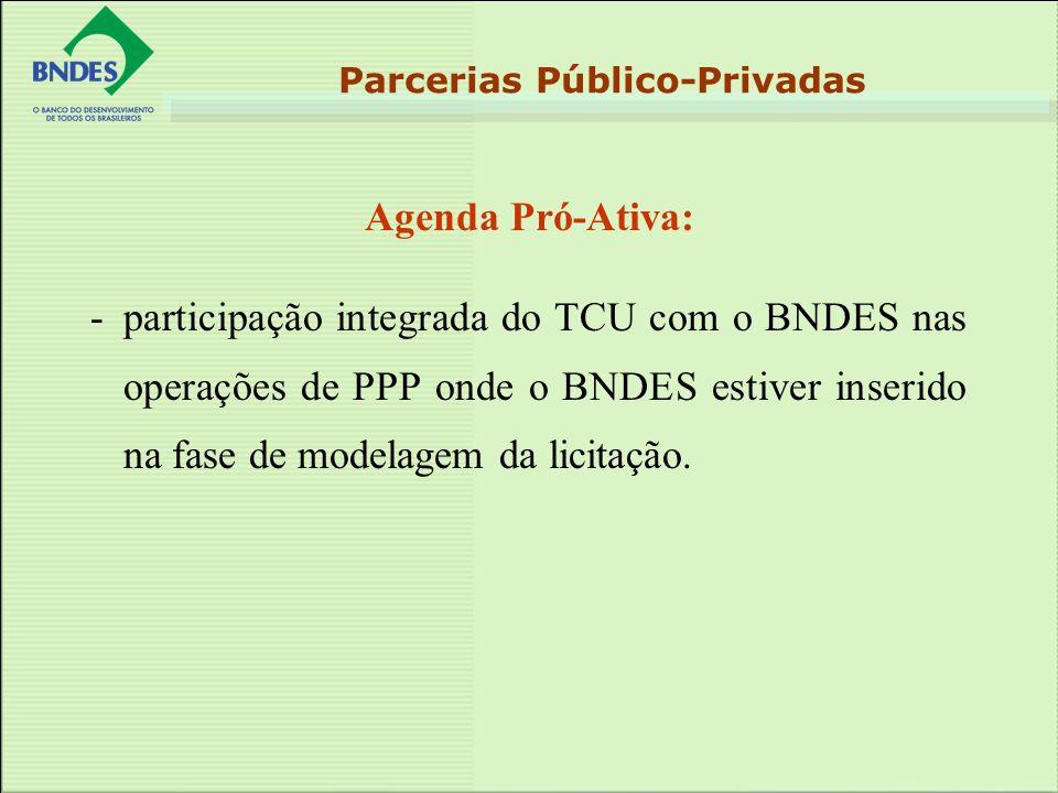 Agenda Pró-Ativa: Parcerias Público-Privadas - participação integrada do TCU com o BNDES nas operações de PPP onde o BNDES estiver inserido na fase de modelagem da licitação.