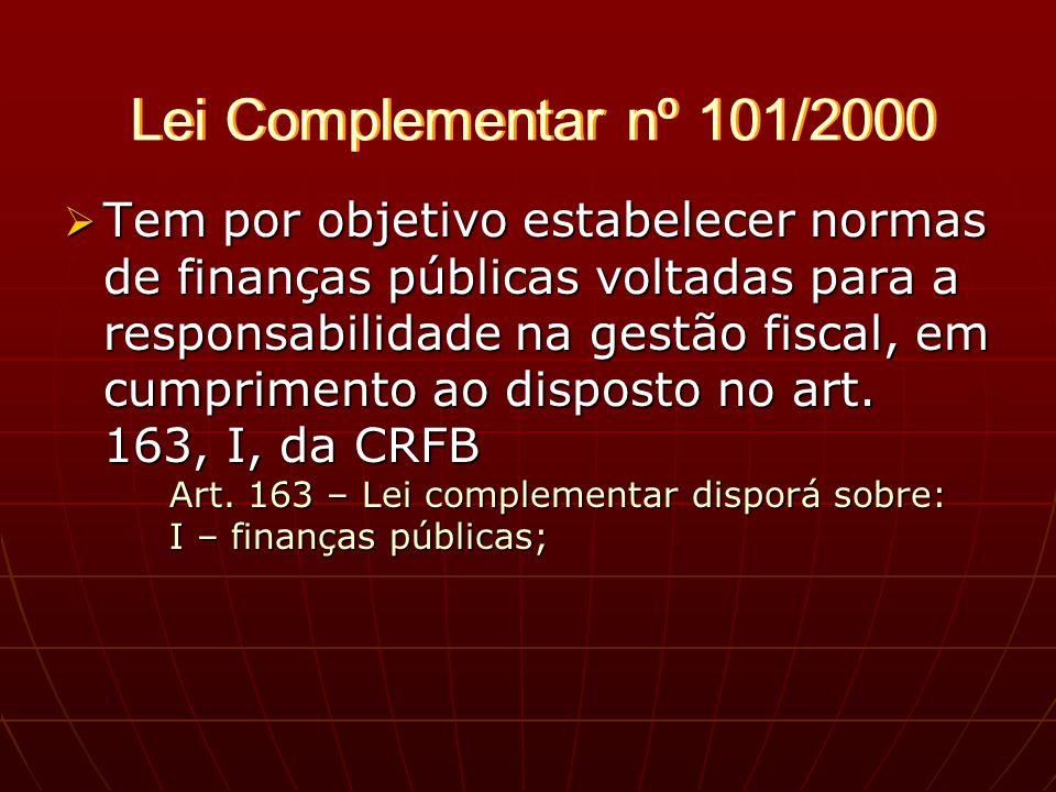Lei Complementar nº 101/2000 Tem por objetivo estabelecer normas de finanças públicas voltadas para a responsabilidade na gestão fiscal, em cumprimento ao disposto no art.