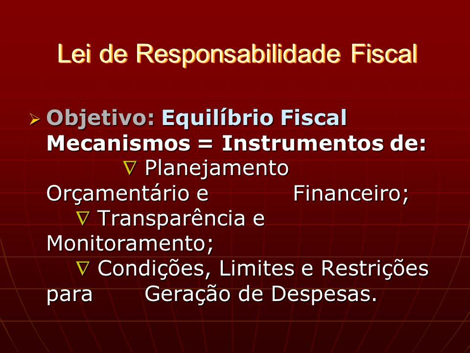Lei de Responsabilidade Fiscal Objetivo: Equilíbrio Fiscal Mecanismos = Instrumentos de: Planejamento Orçamentário e Financeiro; Transparência e Monitoramento; Condições, Limites e Restrições para Geração de Despesas.