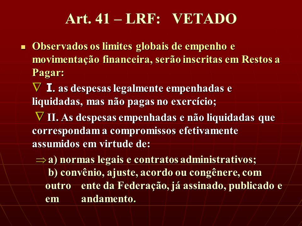 Art. 41 – LRF: VETADO Observados os limites globais de empenho e movimentação financeira, serão inscritas em Restos a Pagar: I. as despesas legalmente
