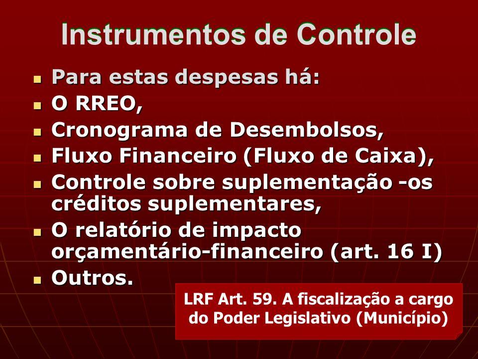 Instrumentos de Controle Para estas despesas há: Para estas despesas há: O RREO, O RREO, Cronograma de Desembolsos, Cronograma de Desembolsos, Fluxo Financeiro (Fluxo de Caixa), Fluxo Financeiro (Fluxo de Caixa), Controle sobre suplementação -os créditos suplementares, Controle sobre suplementação -os créditos suplementares, O relatório de impacto orçamentário-financeiro (art.