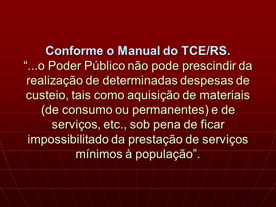 Conforme o Manual do TCE/RS....o Poder Público não pode prescindir da realização de determinadas despesas de custeio, tais como aquisição de materiais (de consumo ou permanentes) e de serviços, etc., sob pena de ficar impossibilitado da prestação de serviços mínimos à população.