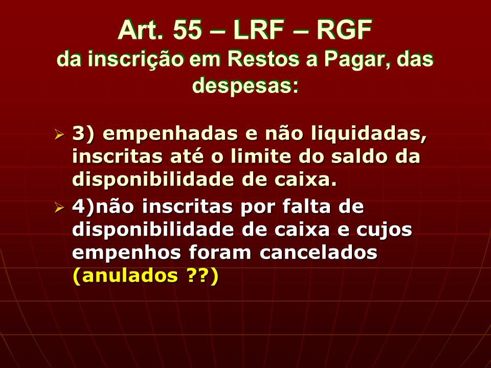 Art. 55 – LRF – RGF da inscrição em Restos a Pagar, das despesas: 3) empenhadas e não liquidadas, inscritas até o limite do saldo da disponibilidade d
