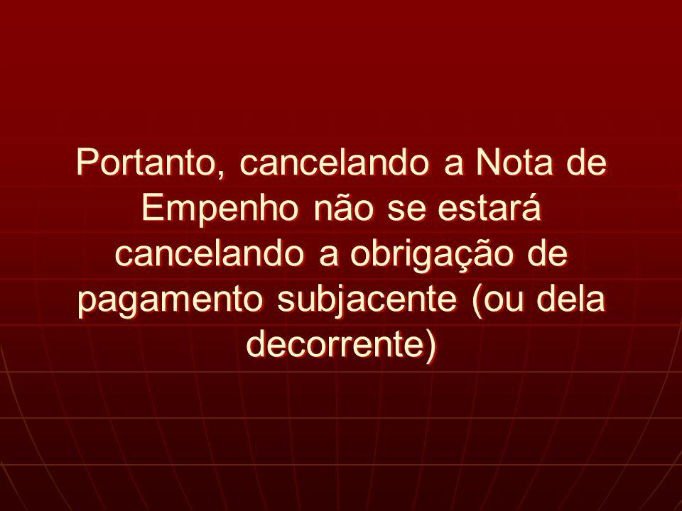 Portanto, cancelando a Nota de Empenho não se estará cancelando a obrigação de pagamento subjacente (ou dela decorrente)