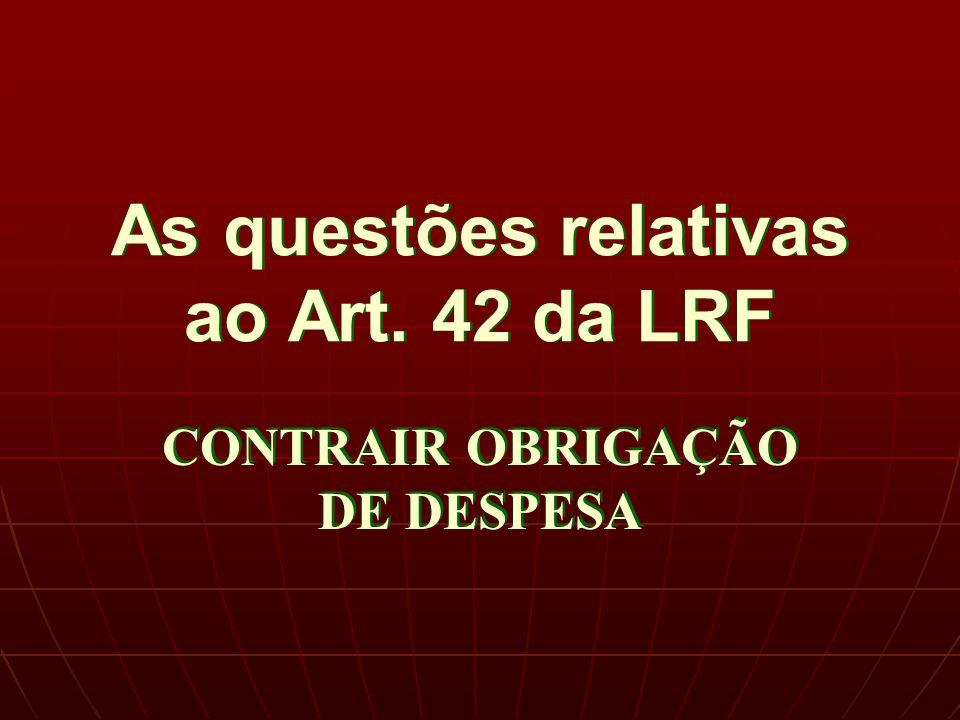 As questões relativas ao Art. 42 da LRF CONTRAIR OBRIGAÇÃO DE DESPESA