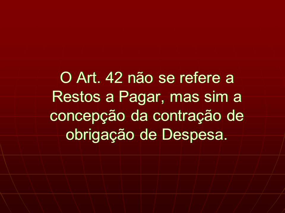 O Art. 42 não se refere a Restos a Pagar, mas sim a concepção da contração de obrigação de Despesa.