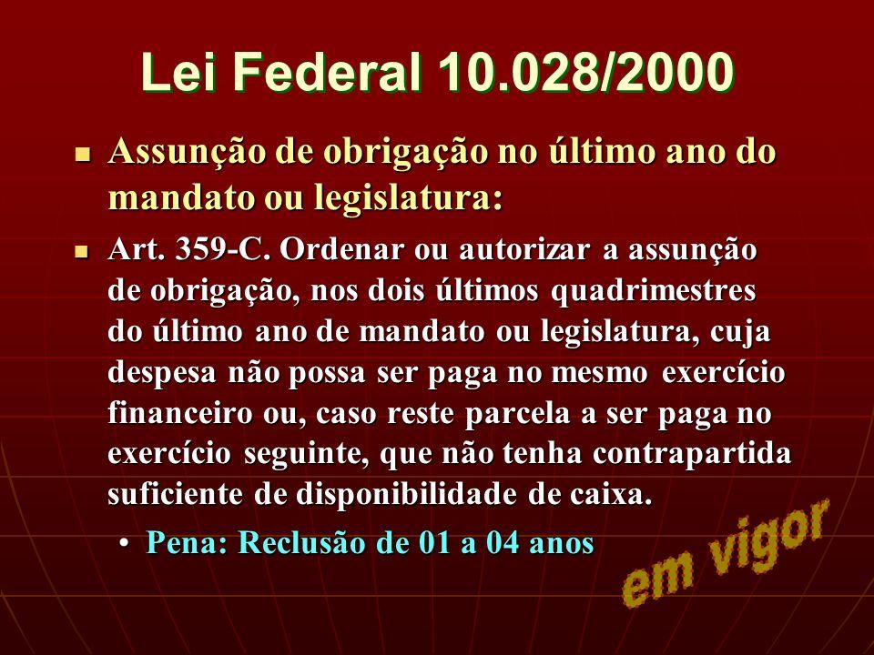 Lei Federal 10.028/2000 Assunção de obrigação no último ano do mandato ou legislatura: Assunção de obrigação no último ano do mandato ou legislatura: Art.