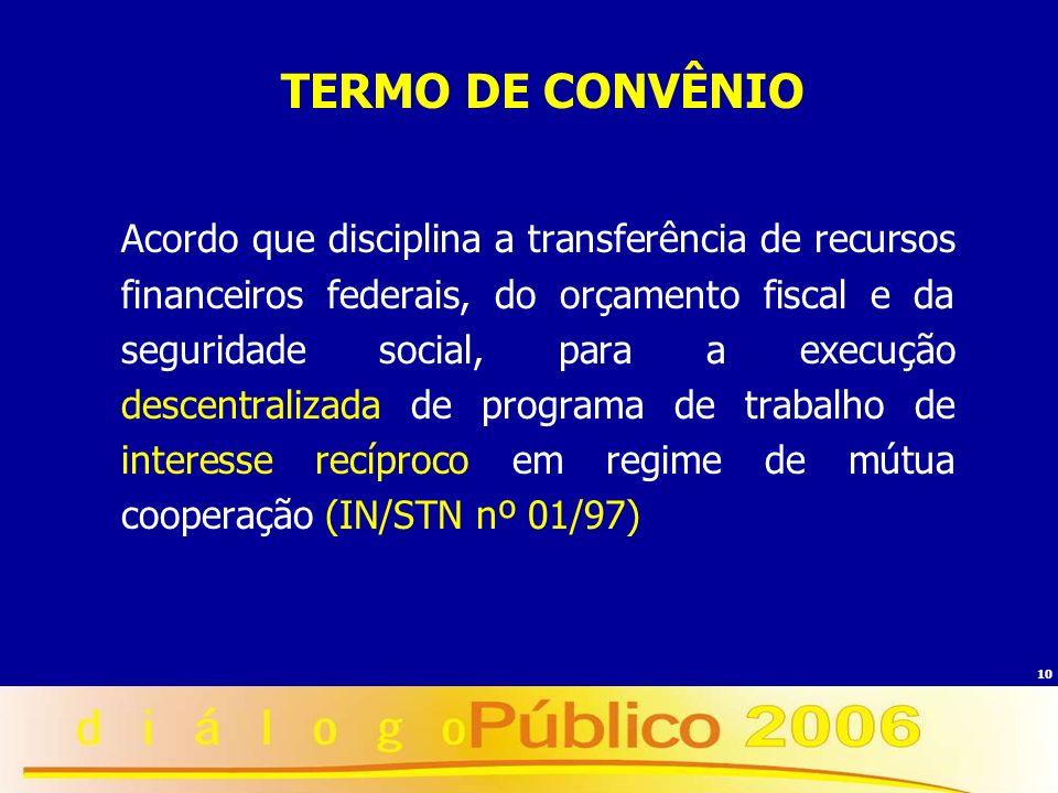 10 TERMO DE CONVÊNIO Acordo que disciplina a transferência de recursos financeiros federais, do orçamento fiscal e da seguridade social, para a execuç