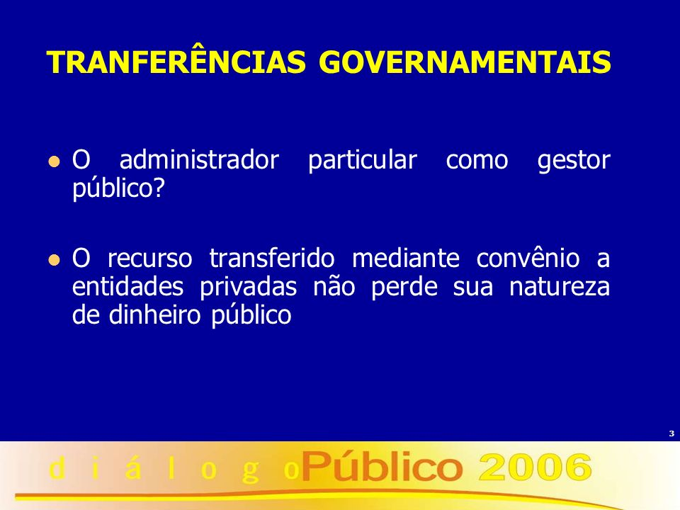3 TRANFERÊNCIAS GOVERNAMENTAIS O administrador particular como gestor público? O recurso transferido mediante convênio a entidades privadas não perde