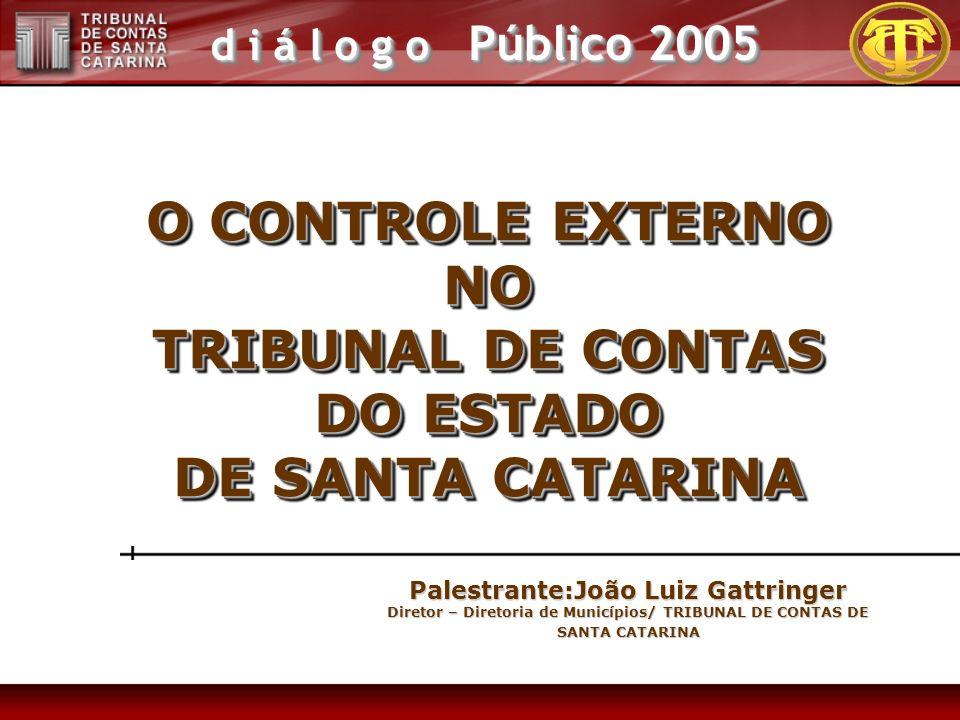 d i á l o g o Público 2005 O CONTROLE EXTERNO NO TRIBUNAL DE CONTAS DO ESTADO DE SANTA CATARINA O CONTROLE EXTERNO NO TRIBUNAL DE CONTAS DO ESTADO DE