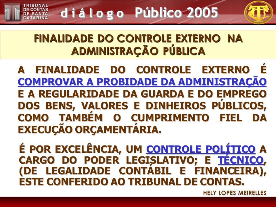 d i á l o g o Público 2005 A FINALIDADE DO CONTROLE EXTERNO É COMPROVAR A PROBIDADE DA ADMINISTRAÇÃO E A REGULARIDADE DA GUARDA E DO EMPREGO DOS BENS, VALORES E DINHEIROS PÚBLICOS, COMO TAMBÉM O CUMPRIMENTO FIEL DA EXECUÇÃO ORÇAMENTÁRIA.