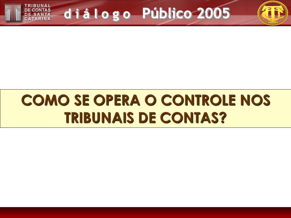 d i á l o g o Público 2005 COMO SE OPERA O CONTROLE NOS TRIBUNAIS DE CONTAS