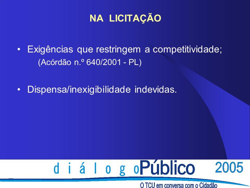 NA LICITAÇÃO Exigências que restringem a competitividade; (Acórdão n.º 640/2001 - PL) Dispensa/inexigibilidade indevidas.