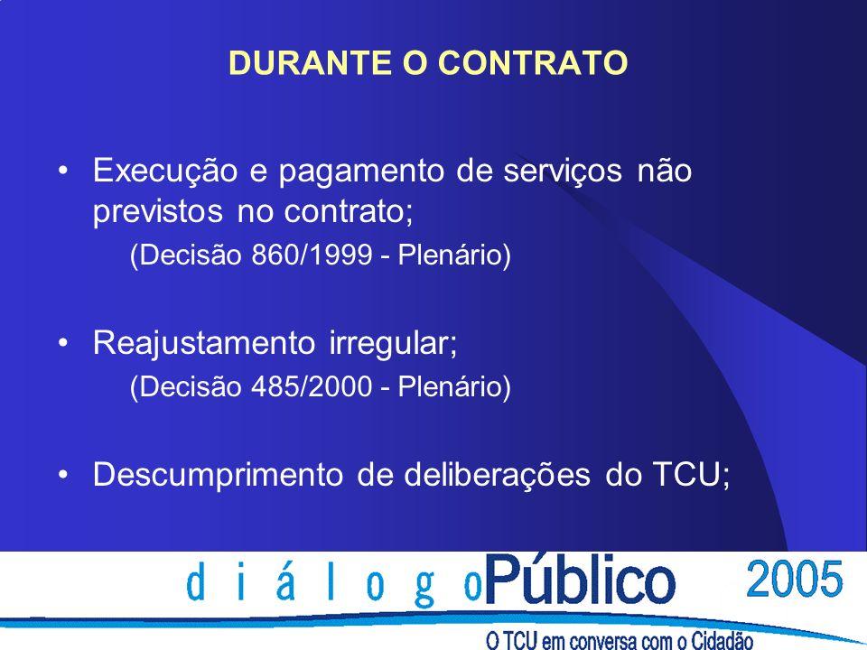 DURANTE O CONTRATO Execução e pagamento de serviços não previstos no contrato; (Decisão 860/1999 - Plenário) Reajustamento irregular; (Decisão 485/2000 - Plenário) Descumprimento de deliberações do TCU;