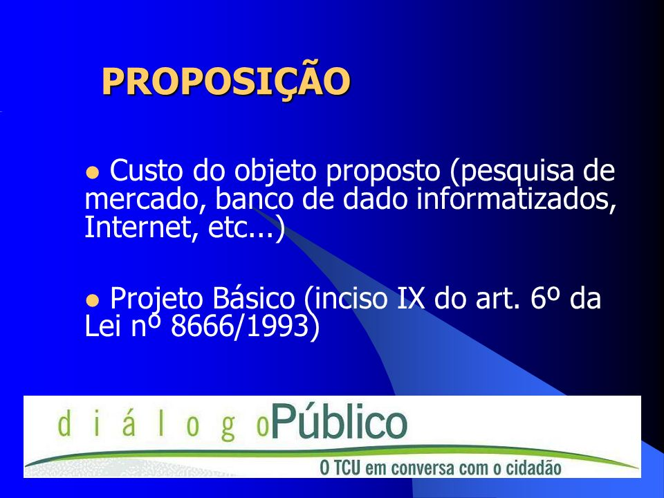 PROPOSIÇÃO Custo do objeto proposto (pesquisa de mercado, banco de dado informatizados, Internet, etc...) Projeto Básico (inciso IX do art. 6º da Lei