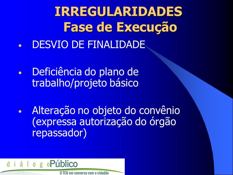 IRREGULARIDADES Fase de Execução DESVIO DE FINALIDADE Deficiência do plano de trabalho/projeto básico Alteração no objeto do convênio (expressa autori