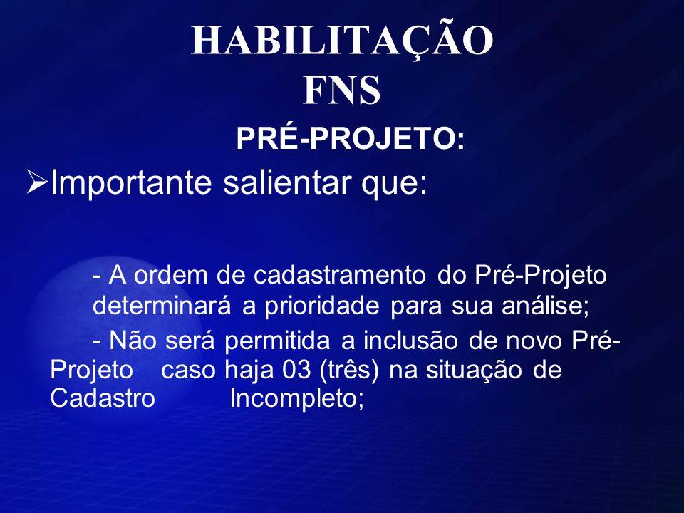 HABILITAÇÃO FNS PRÉ-PROJETO: Importante salientar que: - A ordem de cadastramento do Pré-Projeto determinará a prioridade para sua análise; - Não será