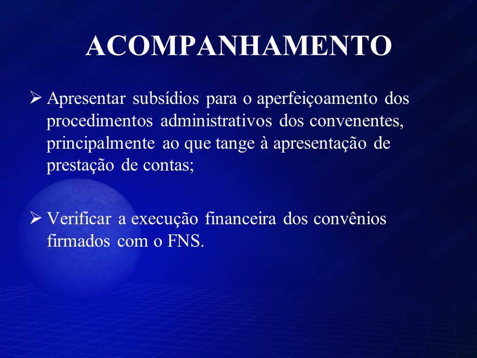 ACOMPANHAMENTO Apresentar subsídios para o aperfeiçoamento dos procedimentos administrativos dos convenentes, principalmente ao que tange à apresentação de prestação de contas; Verificar a execução financeira dos convênios firmados com o FNS.