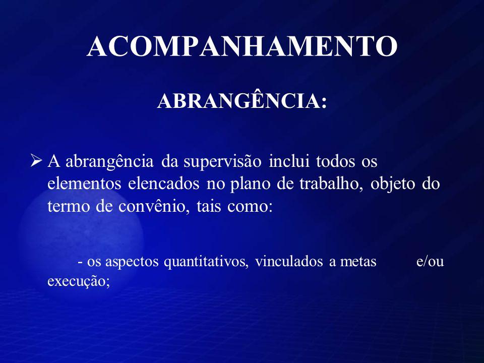 ACOMPANHAMENTO ABRANGÊNCIA: A abrangência da supervisão inclui todos os elementos elencados no plano de trabalho, objeto do termo de convênio, tais como: - os aspectos quantitativos, vinculados a metas e/ou execução;