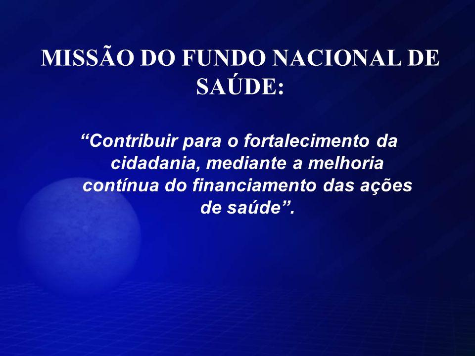 MISSÃO DO FUNDO NACIONAL DE SAÚDE: Contribuir para o fortalecimento da cidadania, mediante a melhoria contínua do financiamento das ações de saúde.
