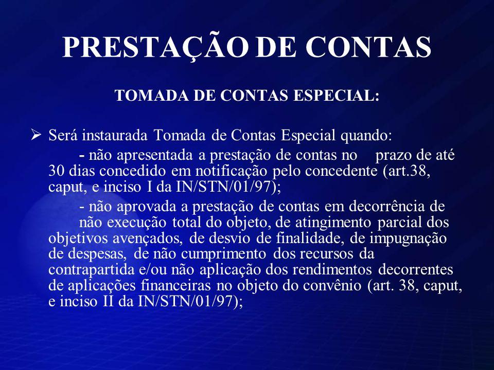 PRESTAÇÃO DE CONTAS TOMADA DE CONTAS ESPECIAL: Será instaurada Tomada de Contas Especial quando: - não apresentada a prestação de contas no prazo de a
