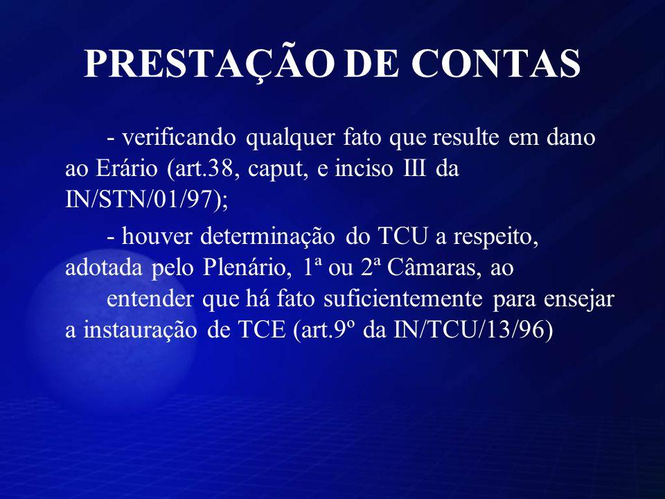 PRESTAÇÃO DE CONTAS - verificando qualquer fato que resulte em dano ao Erário (art.38, caput, e inciso III da IN/STN/01/97); - houver determinação do TCU a respeito, adotada pelo Plenário, 1ª ou 2ª Câmaras, ao entender que há fato suficientemente para ensejar a instauração de TCE (art.9º da IN/TCU/13/96)